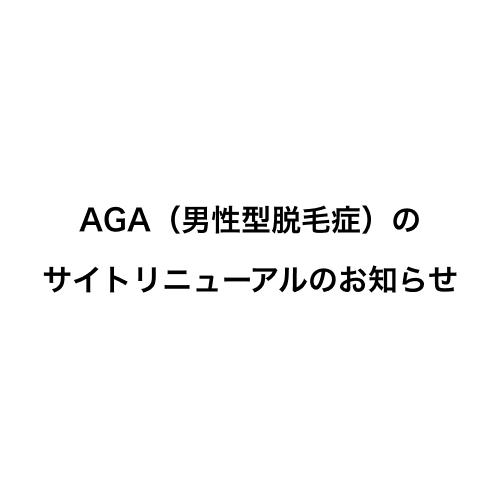 AGA(男性型脱毛症)の サイトリニューアルのお知らせ